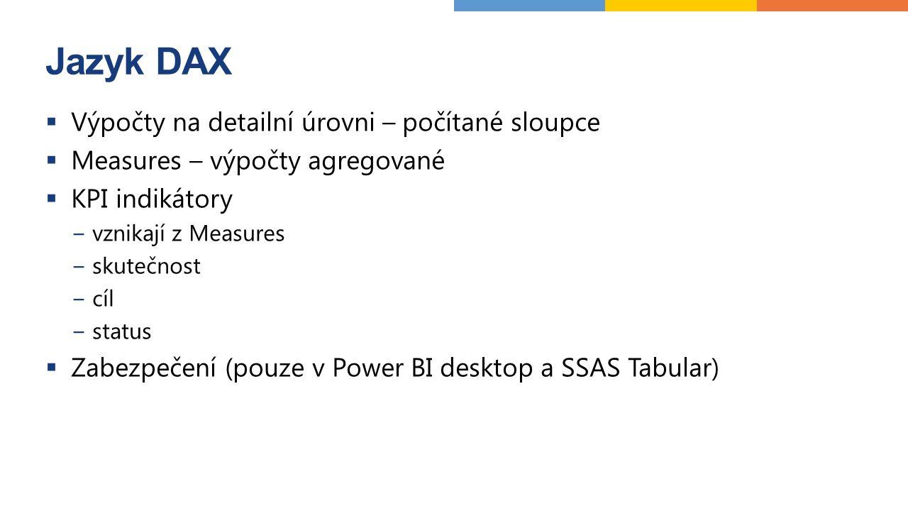 Jazyk DAX  Výpočty na detailní úrovni – počítané sloupce  Measures – výpočty agregované  KPI indikátory −vznikají z Measures −skutečnost −cíl −status  Zabezpečení (pouze v Power BI desktop a SSAS Tabular)