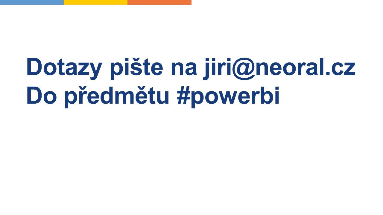 Dotazy pište na jiri@neoral.cz Do předmětu #powerbi