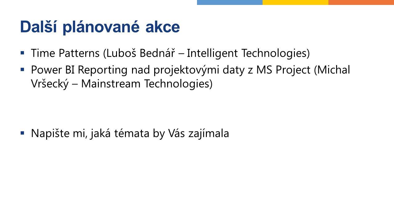 Další plánované akce  Time Patterns (Luboš Bednář – Intelligent Technologies)  Power BI Reporting nad projektovými daty z MS Project (Michal Vršecký – Mainstream Technologies)  Napište mi, jaká témata by Vás zajímala