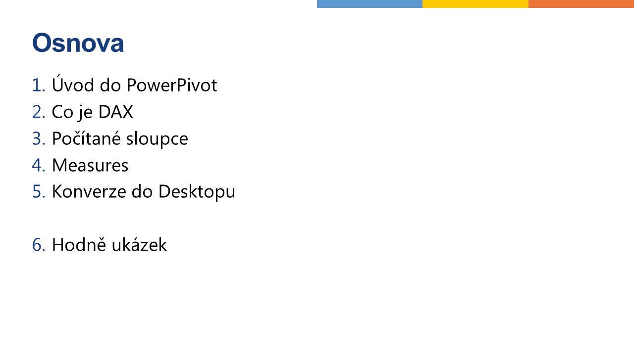 Osnova 1.Úvod do PowerPivot 2.Co je DAX 3.Počítané sloupce 4.Measures 5.Konverze do Desktopu 6.Hodně ukázek