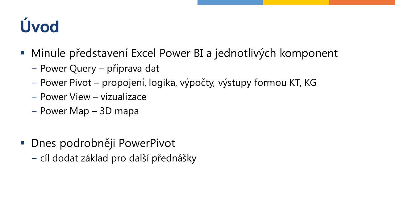 Úvod  Minule představení Excel Power BI a jednotlivých komponent −Power Query – příprava dat −Power Pivot – propojení, logika, výpočty, výstupy formou KT, KG −Power View – vizualizace −Power Map – 3D mapa  Dnes podrobněji PowerPivot −cíl dodat základ pro další přednášky