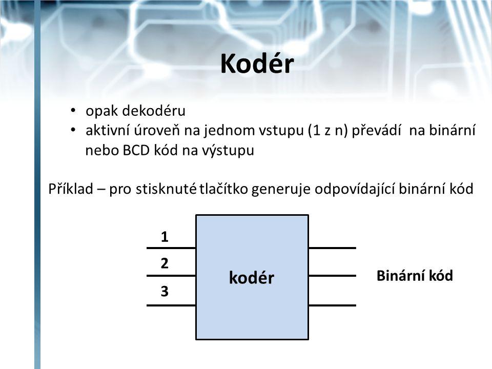 Kodér opak dekodéru aktivní úroveň na jednom vstupu (1 z n) převádí na binární nebo BCD kód na výstupu kodér 1 2 3 Binární kód Příklad – pro stisknuté tlačítko generuje odpovídající binární kód