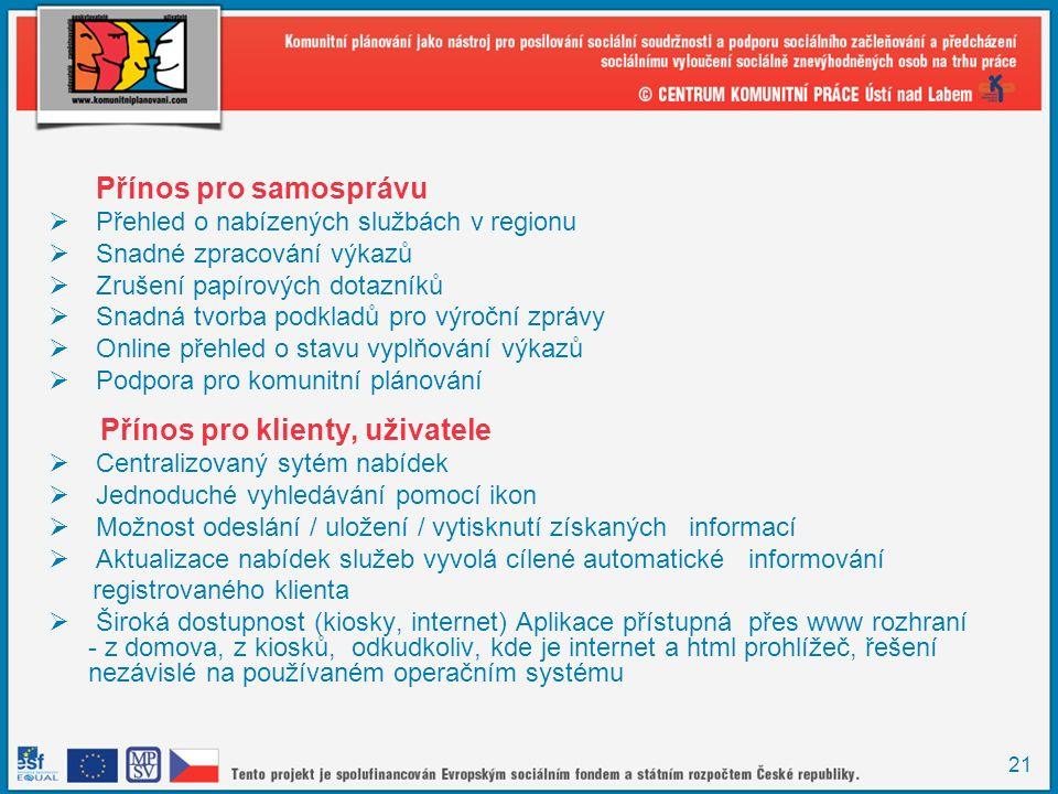 21 Přínos pro samosprávu  Přehled o nabízených službách v regionu  Snadné zpracování výkazů  Zrušení papírových dotazníků  Snadná tvorba podkladů pro výroční zprávy  Online přehled o stavu vyplňování výkazů  Podpora pro komunitní plánování Přínos pro klienty, uživatele  Centralizovaný sytém nabídek  Jednoduché vyhledávání pomocí ikon  Možnost odeslání / uložení / vytisknutí získaných informací  Aktualizace nabídek služeb vyvolá cílené automatické informování registrovaného klienta  Široká dostupnost (kiosky, internet) Aplikace přístupná přes www rozhraní - z domova, z kiosků, odkudkoliv, kde je internet a html prohlížeč, řešení nezávislé na používaném operačním systému