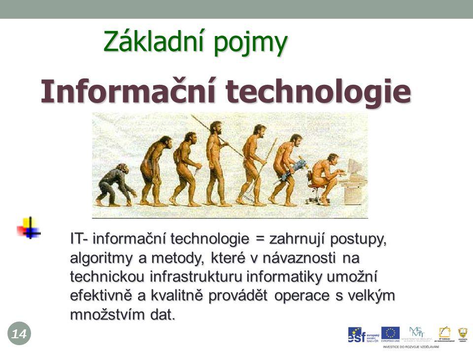 14 Informační technologie  IT- informační technologie = zahrnují postupy, algoritmy a metody, které v návaznosti na technickou infrastrukturu informatiky umožní efektivně a kvalitně provádět operace s velkým množstvím dat.