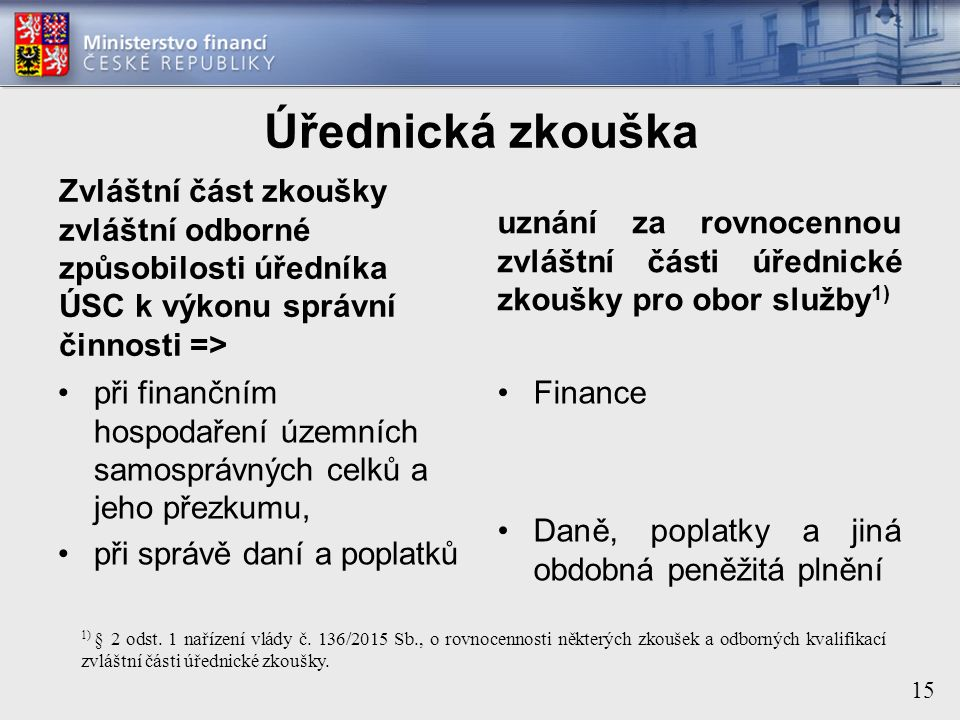 15 Úřednická zkouška Zvláštní část zkoušky zvláštní odborné způsobilosti úředníka ÚSC k výkonu správní činnosti => při finančním hospodaření územních samosprávných celků a jeho přezkumu, při správě daní a poplatků uznání za rovnocennou zvláštní části úřednické zkoušky pro obor služby 1) Finance Daně, poplatky a jiná obdobná peněžitá plnění 1) § 2 odst.