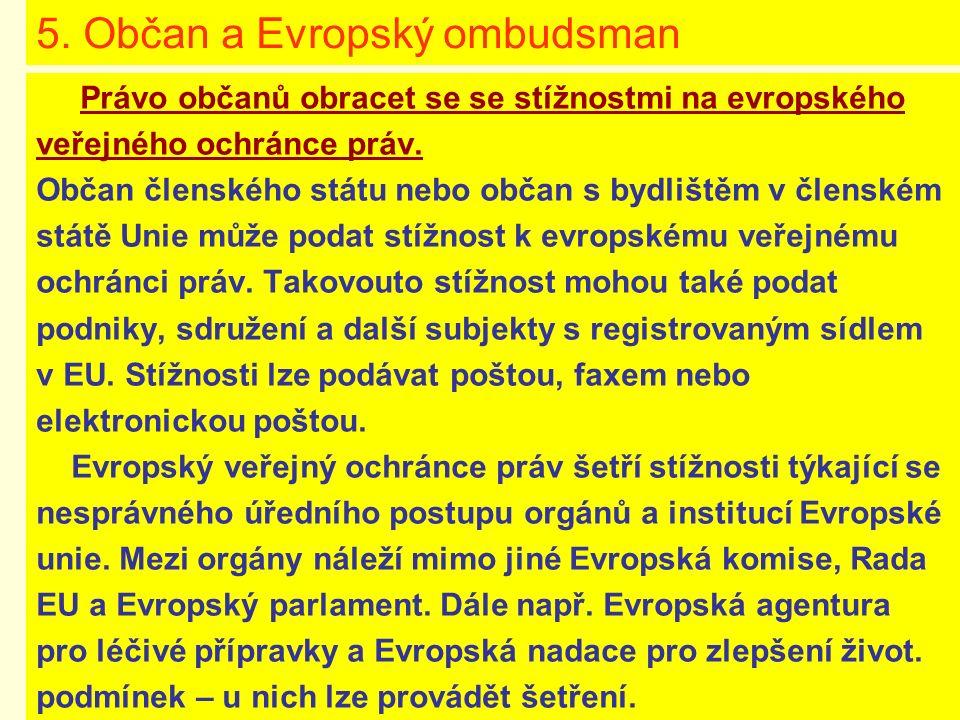 5. Občan a Evropský ombudsman Právo občanů obracet se se stížnostmi na evropského veřejného ochránce práv. Občan členského státu nebo občan s bydliště