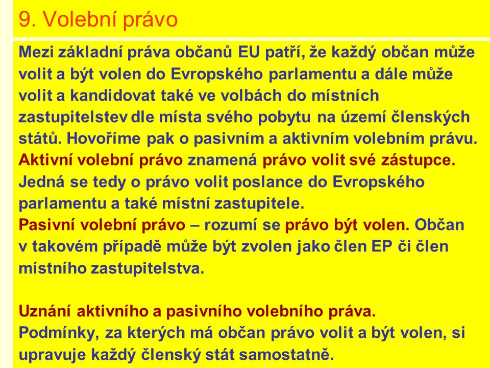 9. Volební právo Mezi základní práva občanů EU patří, že každý občan může volit a být volen do Evropského parlamentu a dále může volit a kandidovat ta