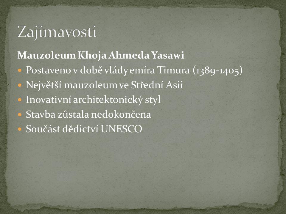 Mauzoleum Khoja Ahmeda Yasawi Postaveno v době vlády emíra Timura (1389-1405) Největší mauzoleum ve Střední Asii Inovativní architektonický styl Stavba zůstala nedokončena Součást dědictví UNESCO