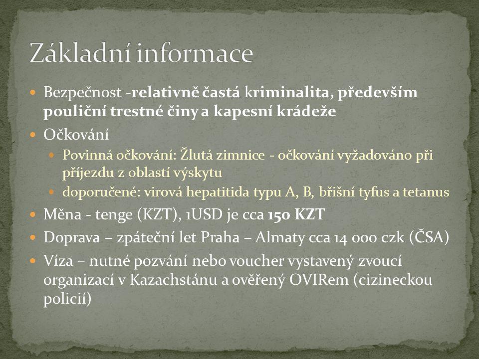 Bezpečnost -relativně častá kriminalita, především pouliční trestné činy a kapesní krádeže Očkování Povinná očkování: Žlutá zimnice - očkování vyžadováno při příjezdu z oblastí výskytu doporučené: virová hepatitida typu A, B, břišní tyfus a tetanus Měna - tenge (KZT), 1USD je cca 150 KZT Doprava – zpáteční let Praha – Almaty cca 14 000 czk (ČSA) Víza – nutné pozvání nebo voucher vystavený zvoucí organizací v Kazachstánu a ověřený OVIRem (cizineckou policií)