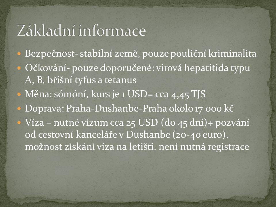 Bezpečnost- stabilní země, pouze pouliční kriminalita Očkování- pouze doporučené: virová hepatitida typu A, B, břišní tyfus a tetanus Měna: sómóní, kurs je 1 USD= cca 4,45 TJS Doprava: Praha-Dushanbe-Praha okolo 17 000 kč Víza – nutné vízum cca 25 USD (do 45 dní)+ pozvání od cestovní kanceláře v Dushanbe (20-40 euro), možnost získání víza na letišti, není nutná registrace