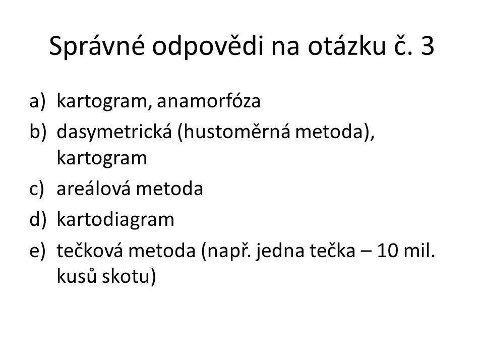 Správné odpovědi na otázku č. 3 a)kartogram, anamorfóza b)dasymetrická (hustoměrná metoda), kartogram c)areálová metoda d)kartodiagram e)tečková metod