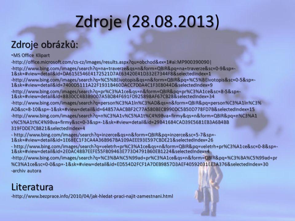 Zdroje (28.08.2013 Zdroje (28.08.2013) Zdroje obrázků: - MS Office Klipart -http://office.microsoft.com/cs-cz/images/results.aspx qu=obchod&ex=1#ai:MP900390090| -http://www.bing.com/images/search q=na+traverze&qs=n&form=QBIR&pq=na+traverze&sc=0-9&sp=- 1&sk=#view=detail&id=DA615E546E4172521D7AE63420E41D332E7344F8&selectedIndex=1 -http://www.bing.com/images/search q=%C5%BEivotopis&qs=n&form=QBIR&pq=%C5%BEivotopis&sc=0-5&sp=- 1&sk=#view=detail&id=7400D5111A22F1931B460DACC7D0A4C1F3E8044D&selectedIndex=9 -http://www.bing.com/images/search q=pr%C3%A1ce&qs=n&form=QBIR&pq=pr%C3%A1ce&sc=8-5&sp=- 1&sk=#view=detail&id=8B30CC4B3B9007A5BD84F691FD925898AF67CB28&selectedIndex=34 -http://www.bing.com/images/search q=person%C3%A1ln%C3%AD&qs=n&form=QBIR&pq=person%C3%A1ln%C3%AD&sc=8-10&sp=-1&sk=#view=detail&id=64857AACBBF2C77A580BEC8990DC5B50D778FD7B&selectedIndex=15-http://www.bing.com/images/search q=n%C3%A1v%C5%A1t%C4%9Bva+firmy&qs=n&form=QBIR&pq=n%C3%A1v%C5%A1t%C4%9Bva+firmy&sc=0-3&sp=-1&sk=#view=detail&id=29B41684CAD39E5681EB3A6B4BB319FDDE7CB821&selectedIndex=4 - http://www.bing.com/images/search q=inzerce&qs=n&form=QBIR&pq=inzerce&sc=5-7&sp=- 1&sk=#view=detail&id=1E68EC1F3CA4A36B967BA109AEEE93E597CBDE21&selectedIndex=26 - http://www.bing.com/images/search q=veletrh+pr%C3%A1ce&qs=n&form=QBIR&pq=veletrh+pr%C3%A1ce&sc=0-8&sp=- 1&sk=#view=detail&id=2E0AC48B7EEFE55F809463E773D4791B60EB1224&selectedIndex=4 -http://www.bing.com/images/search q=%C3%BA%C5%99ad+pr%C3%A1ce&qs=n&form=QBIR&pq=%C3%BA%C5%99ad+pr %C3%A1ce&sc=0-0&sp=-1&sk=#view=detail&id=ED554D2FCF1A7DEB9857D3AEF40592031EE3A376&selectedIndex=30 -archiv autora Literatura-http://www.bezprace.info/2010/04/jak-hledat-praci-najit-zamestnani.html