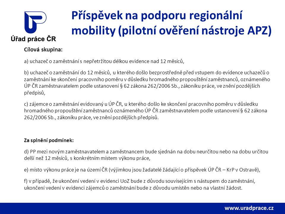 Příspěvek na podporu regionální mobility (pilotní ověření nástroje APZ) Cílová skupina: a) uchazeč o zaměstnání s nepřetržitou délkou evidence nad 12 měsíců, b) uchazeč o zaměstnání do 12 měsíců, u kterého došlo bezprostředně před vstupem do evidence uchazečů o zaměstnání ke skončení pracovního poměru v důsledku hromadného propouštění zaměstnanců, oznámeného ÚP ČR zaměstnavatelem podle ustanovení § 62 zákona 262/2006 Sb., zákoníku práce, ve znění pozdějších předpisů, c) zájemce o zaměstnání evidovaný u ÚP ČR, u kterého došlo ke skončení pracovního poměru v důsledku hromadného propouštění zaměstnanců oznámeného ÚP ČR zaměstnavatelem podle ustanovení § 62 zákona 262/2006 Sb., zákoníku práce, ve znění pozdějších předpisů.