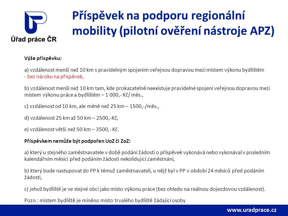Příspěvek na podporu regionální mobility (pilotní ověření nástroje APZ) Výše příspěvku: a) vzdálenost menší než 10 km s pravidelným spojením veřejnou dopravou mezi místem výkonu bydlištěm - bez nároku na příspěvek, b) vzdálenost menší než 10 km tam, kde prokazatelně neexistuje pravidelné spojení veřejnou dopravou mezi místem výkonu práce a bydlištěm – 1 000,- Kč/ měs., c) vzdálenost od 10 km, ale méně než 25 km – 1500,-/měs., d) vzdálenost 25 km až 50 km – 2500,-Kč, e) vzdálenost větší než 50 km – 3500,- Kč.