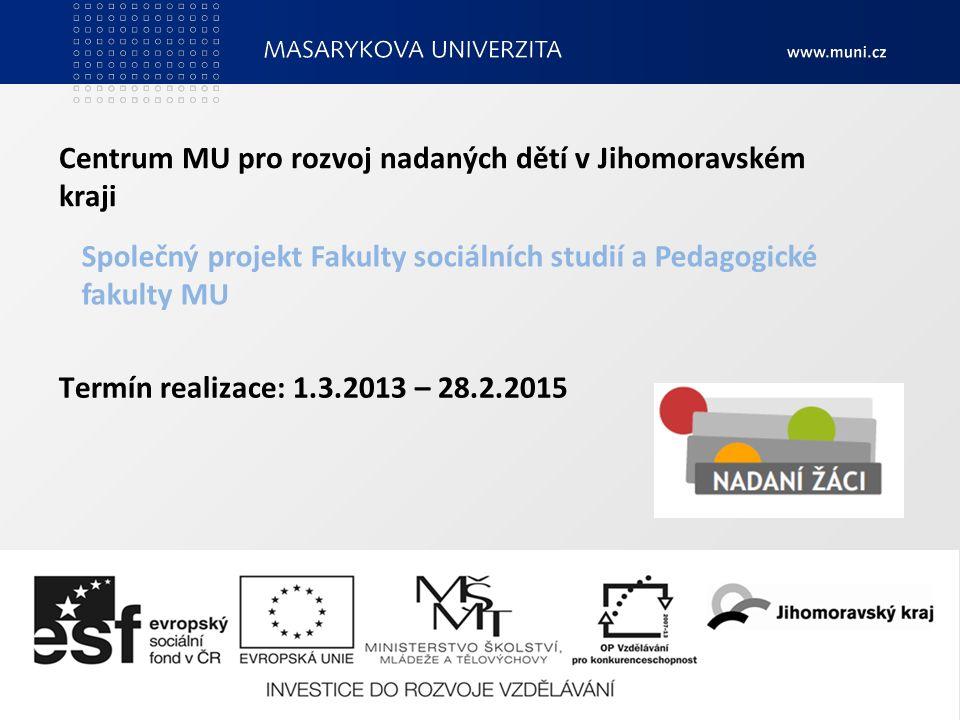 Termín realizace: 1.3.2013 – 28.2.2015 Centrum MU pro rozvoj nadaných dětí v Jihomoravském kraji Společný projekt Fakulty sociálních studií a Pedagogické fakulty MU