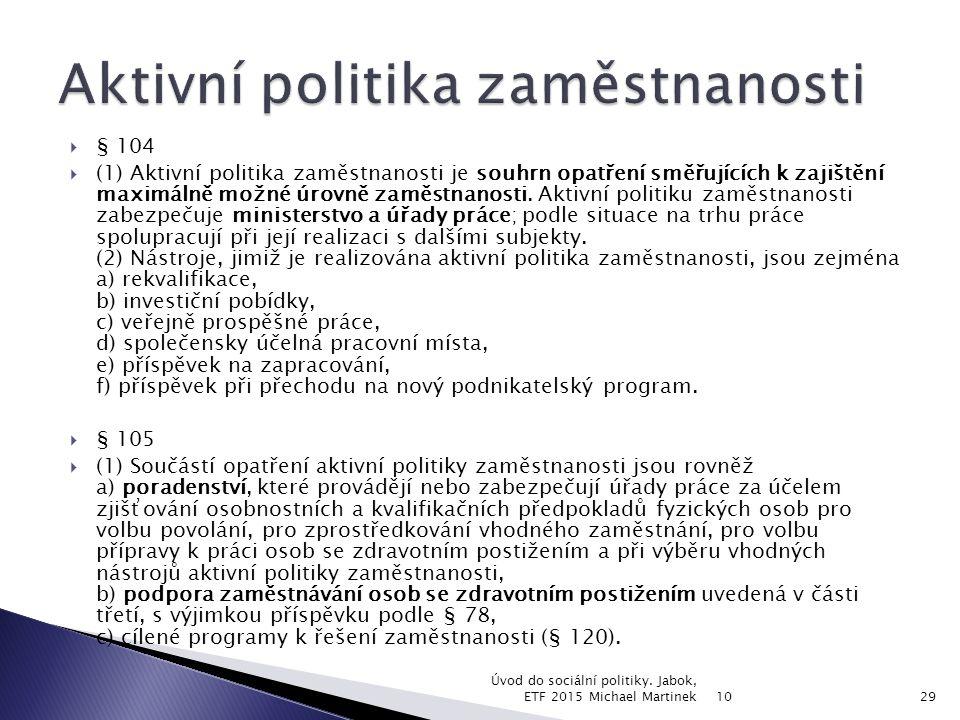  § 104  (1) Aktivní politika zaměstnanosti je souhrn opatření směřujících k zajištění maximálně možné úrovně zaměstnanosti. Aktivní politiku zaměstn