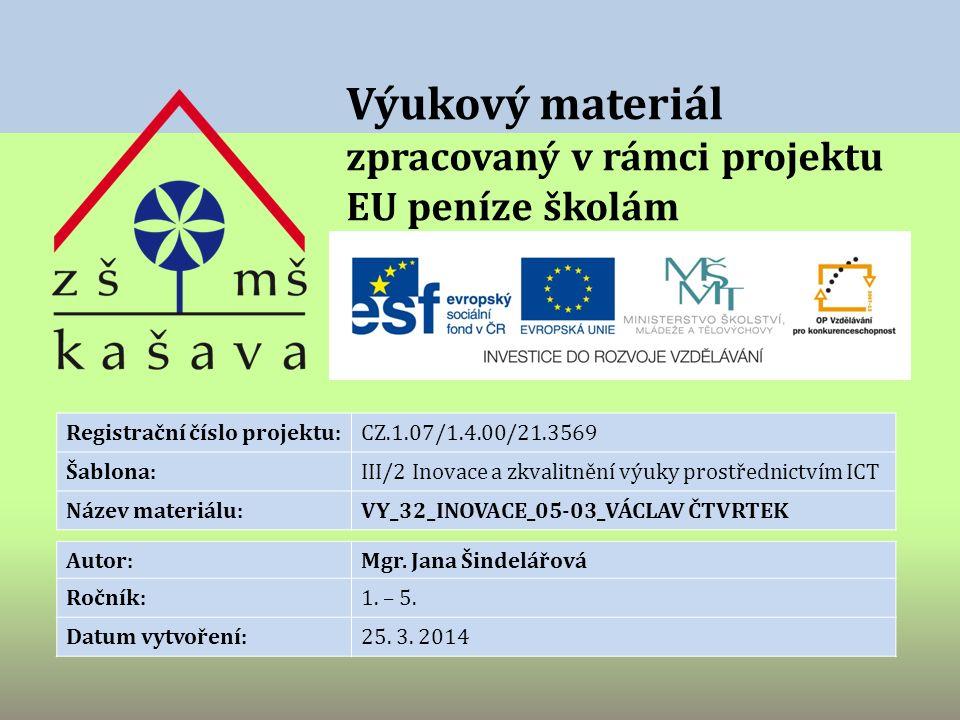 Výukový materiál zpracovaný v rámci projektu EU peníze školám Registrační číslo projektu:CZ.1.07/1.4.00/21.3569 Šablona:III/2 Inovace a zkvalitnění výuky prostřednictvím ICT Název materiálu:VY_32_INOVACE_05-03_VÁCLAV ČTVRTEK Autor:Mgr.