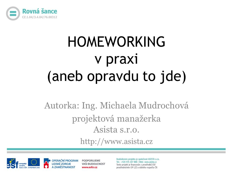 HOMEWORKING v praxi (aneb opravdu to jde) Autorka: Ing. Michaela Mudrochová projektová manažerka Asista s.r.o. http://www.asista.cz