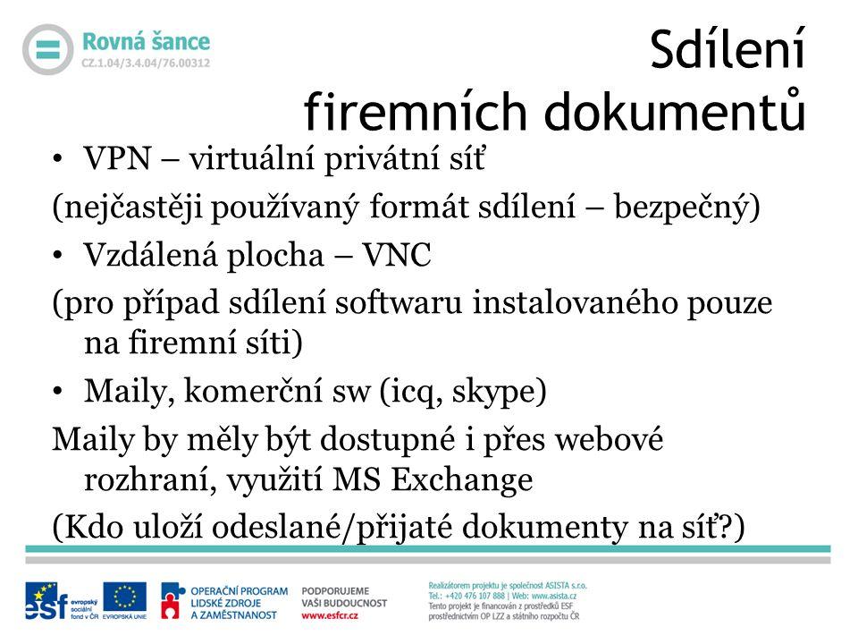 Sdílení firemních dokumentů VPN – virtuální privátní síť (nejčastěji používaný formát sdílení – bezpečný) Vzdálená plocha – VNC (pro případ sdílení softwaru instalovaného pouze na firemní síti) Maily, komerční sw (icq, skype) Maily by měly být dostupné i přes webové rozhraní, využití MS Exchange (Kdo uloží odeslané/přijaté dokumenty na síť )