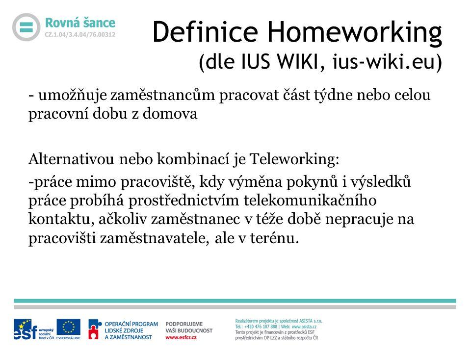 Definice Homeworking (dle IUS WIKI, ius-wiki.eu) - umožňuje zaměstnancům pracovat část týdne nebo celou pracovní dobu z domova Alternativou nebo kombinací je Teleworking: -práce mimo pracoviště, kdy výměna pokynů i výsledků práce probíhá prostřednictvím telekomunikačního kontaktu, ačkoliv zaměstnanec v téže době nepracuje na pracovišti zaměstnavatele, ale v terénu.
