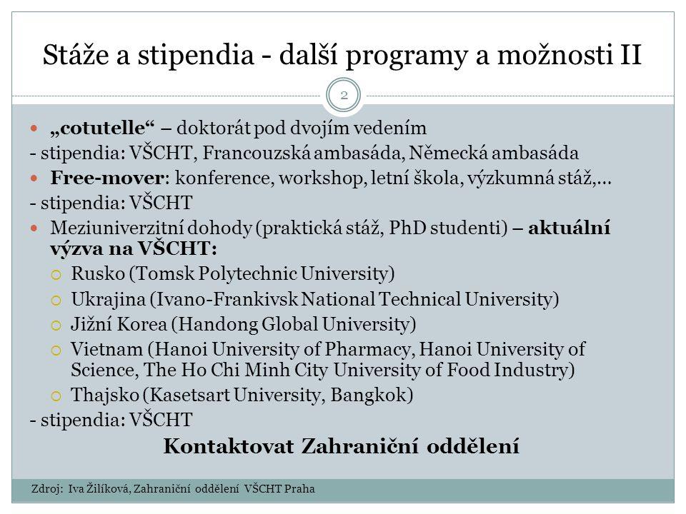 """Stáže a stipendia - další programy a možnosti II """"cotutelle – doktorát pod dvojím vedením - stipendia: VŠCHT, Francouzská ambasáda, Německá ambasáda Free-mover: konference, workshop, letní škola, výzkumná stáž,… - stipendia: VŠCHT Meziuniverzitní dohody (praktická stáž, PhD studenti) – aktuální výzva na VŠCHT:  Rusko (Tomsk Polytechnic University)  Ukrajina (Ivano-Frankivsk National Technical University)  Jižní Korea (Handong Global University)  Vietnam (Hanoi University of Pharmacy, Hanoi University of Science, The Ho Chi Minh City University of Food Industry)  Thajsko (Kasetsart University, Bangkok) - stipendia: VŠCHT Kontaktovat Zahraniční oddělení Zdroj: Iva Žilíková, Zahraniční oddělení VŠCHT Praha 2"""
