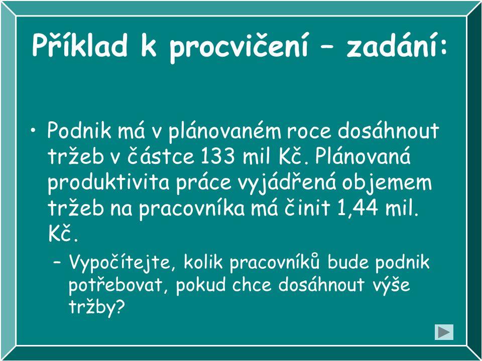 Příklad k procvičení – zadání: Podnik má v plánovaném roce dosáhnout tržeb v částce 133 mil Kč. Plánovaná produktivita práce vyjádřená objemem tržeb n