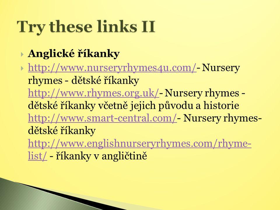  Anglické říkanky  http://www.nurseryrhymes4u.com/- Nursery rhymes - dětské říkanky http://www.rhymes.org.uk/- Nursery rhymes - dětské říkanky včetně jejich původu a historie http://www.smart-central.com/- Nursery rhymes- dětské říkanky http://www.englishnurseryrhymes.com/rhyme- list/ - říkanky v angličtině http://www.nurseryrhymes4u.com/ http://www.rhymes.org.uk/ http://www.smart-central.com/ http://www.englishnurseryrhymes.com/rhyme- list/