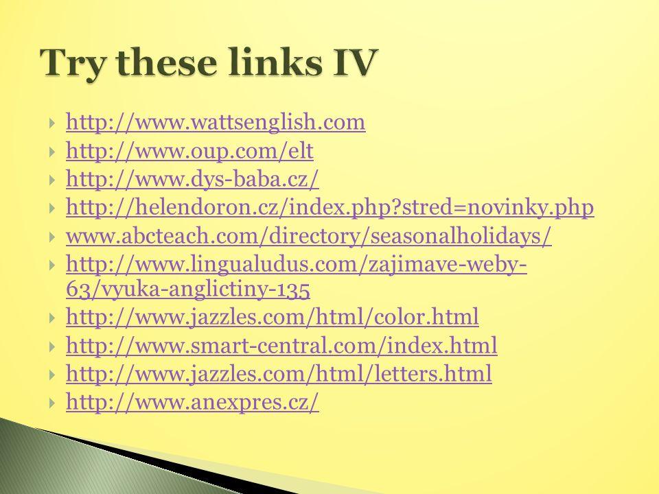  http://www.wattsenglish.com http://www.wattsenglish.com  http://www.oup.com/elt http://www.oup.com/elt  http://www.dys-baba.cz/ http://www.dys-baba.cz/  http://helendoron.cz/index.php stred=novinky.php http://helendoron.cz/index.php stred=novinky.php  www.abcteach.com/directory/seasonalholidays/ www.abcteach.com/directory/seasonalholidays/  http://www.lingualudus.com/zajimave-weby- 63/vyuka-anglictiny-135 http://www.lingualudus.com/zajimave-weby- 63/vyuka-anglictiny-135  http://www.jazzles.com/html/color.html http://www.jazzles.com/html/color.html  http://www.smart-central.com/index.html http://www.smart-central.com/index.html  http://www.jazzles.com/html/letters.html http://www.jazzles.com/html/letters.html  http://www.anexpres.cz/ http://www.anexpres.cz/