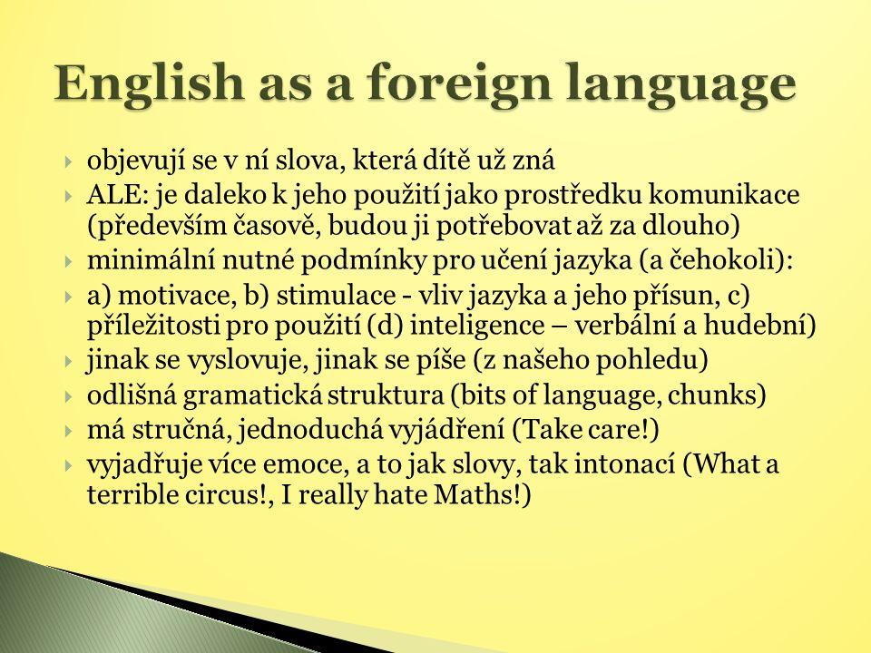  umožňuje dělat v hodinách něco zajímavějšího a zábavnějšího, než třeba v češtině a matematice (hry, křížovky, obrázkové pracovní listy)  pomáhá porozumět sobě, svým chutím a náladám (ne každému to vyhovuje) a pomáhá je sdělovat (nejsme zvyklí sdělovat je v mateřském jazyce)  učí se na několika úrovních – vyžaduje více dovedností:  výslovnost, mluvení(odvaha mluvit), jiná psaná podoba, poslech  výslovnost – učíme (nápodobou, případně popsáním stavu mluvidel při dané hlásce)  schopnost použít jazyk – rozvíjíme (navozením situace, pozitivním přístupem)  jinou psanou podobu – učíme ji přečíst  poslech – používáme (hudební sluch, rytmus)
