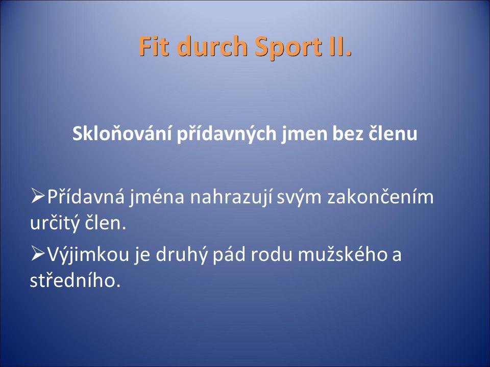 Fit durch Sport II. Skloňování přídavných jmen bez členu  Přídavná jména nahrazují svým zakončením určitý člen.  Výjimkou je druhý pád rodu mužského