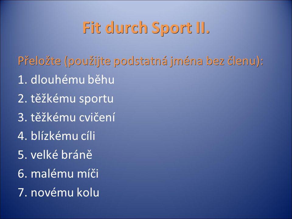 Fit durch Sport II. Přeložte (použijte podstatná jména bez členu): 1. dlouhému běhu 2. těžkému sportu 3. těžkému cvičení 4. blízkému cíli 5. velké brá