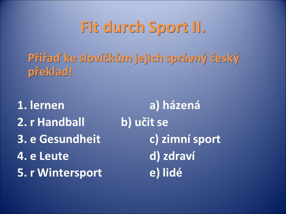 Fit durch Sport II. Přiřaď ke slovíčkům jejich správný český překlad! 1. lernena) házená 2. r Handballb) učit se 3. e Gesundheitc) zimní sport 4. e Le