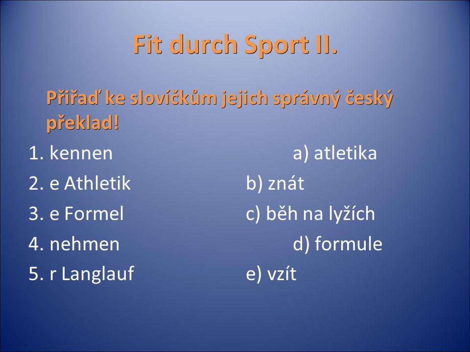 Fit durch Sport II. Přiřaď ke slovíčkům jejich správný český překlad! 1. kennen a) atletika 2. e Athletikb) znát 3. e Formelc) běh na lyžích 4. nehmen