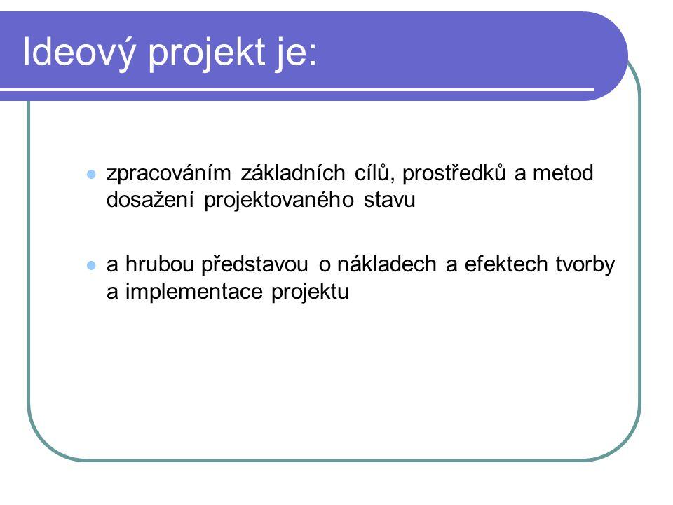 Ideový projekt je: zpracováním základních cílů, prostředků a metod dosažení projektovaného stavu a hrubou představou o nákladech a efektech tvorby a implementace projektu