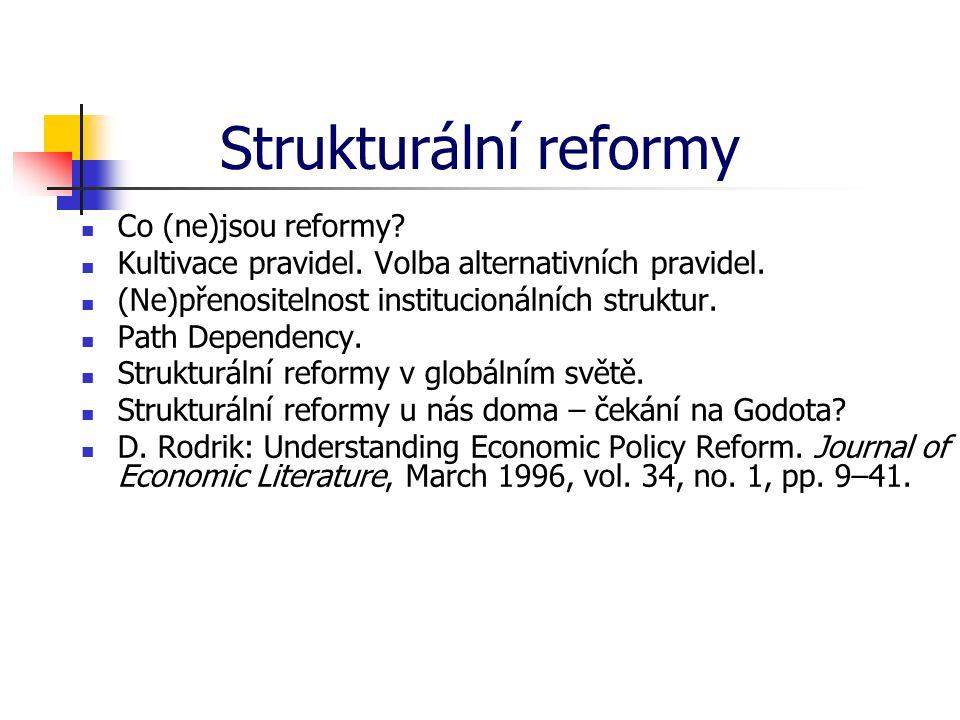 Strukturální reformy Co (ne)jsou reformy? Kultivace pravidel. Volba alternativních pravidel. (Ne)přenositelnost institucionálních struktur. Path Depen
