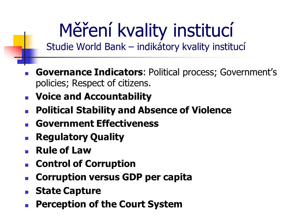 Měření kvality institucí Studie World Bank – indikátory kvality institucí Governance Indicators: Political process; Government's policies; Respect of citizens.