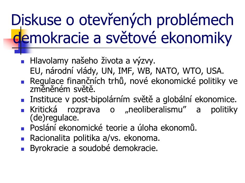Diskuse o otevřených problémech demokracie a světové ekonomiky Hlavolamy našeho života a výzvy. EU, národní vlády, UN, IMF, WB, NATO, WTO, USA. Regula