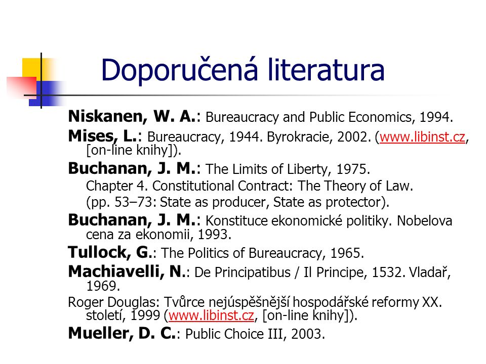 Doporučená literatura Niskanen, W. A.: Bureaucracy and Public Economics, 1994. Mises, L.: Bureaucracy, 1944. Byrokracie, 2002. (www.libinst.cz, [on-li