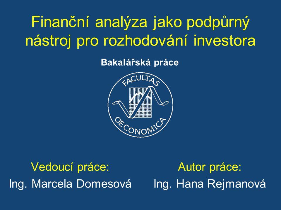 Finanční analýza jako podpůrný nástroj pro rozhodování investora Vedoucí práce: Ing. Marcela Domesová Autor práce: Ing. Hana Rejmanová Bakalářská prác