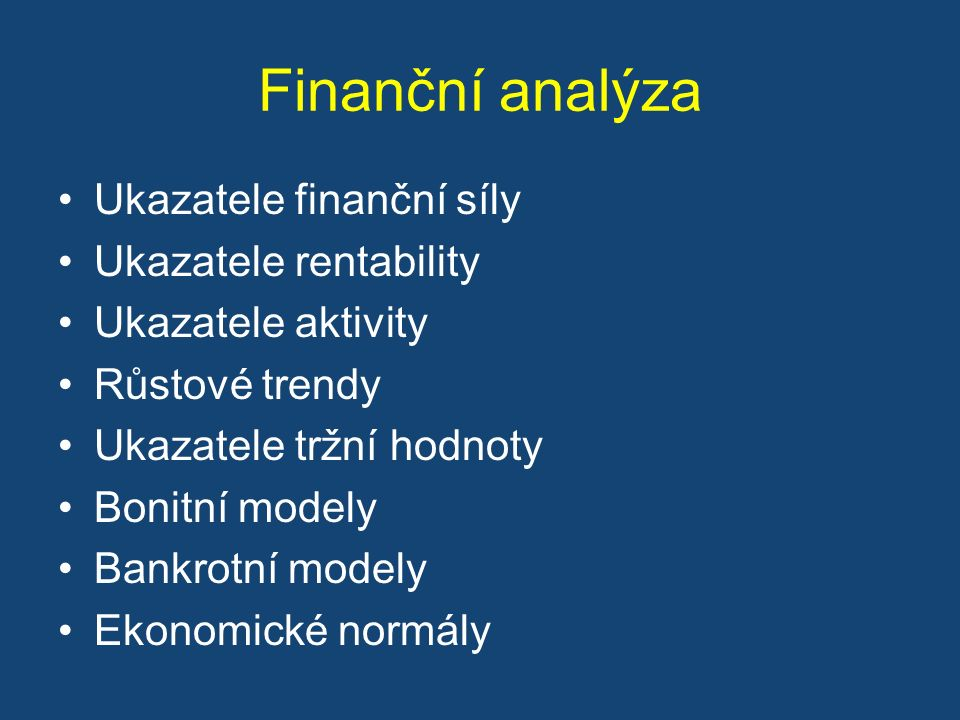 Finanční analýza Ukazatele finanční síly Ukazatele rentability Ukazatele aktivity Růstové trendy Ukazatele tržní hodnoty Bonitní modely Bankrotní modely Ekonomické normály