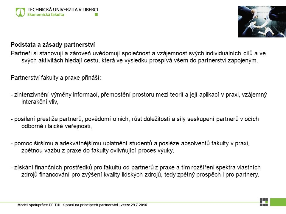 Model spolupráce EF TUL s praxí na principech partnerství | verze 29.7.2016 Nejčastější uzly spolupráce fakulty s praxí STUDENTI FAKULTY Semestrální a seminární práce, bakalářské a diplomové práce, odborné praxe a zprávy z nich, částečné či plné pracovní zapojení (např.
