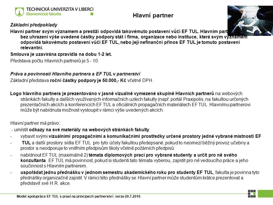 Model spolupráce EF TUL s praxí na principech partnerství | verze 29.7.2016 Hlavní partner má právo: - využít možnosti kontaktu s vybranými studenty formu speciálního tutoringu, kde tutory jsou do tutoringu zapojení vyučující předmětu nabídnutého EF TUL podle odborného zaměření Hlavního partnera.