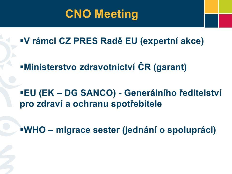 CNO Meeting  V rámci CZ PRES Radě EU (expertní akce)  Ministerstvo zdravotnictví ČR (garant)  EU (EK – DG SANCO) - Generálního ředitelství pro zdraví a ochranu spotřebitele  WHO – migrace sester (jednání o spolupráci)
