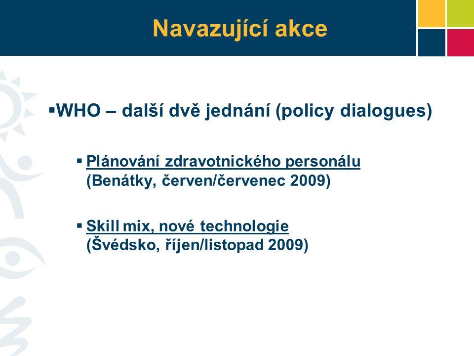 Navazující akce  WHO – další dvě jednání (policy dialogues)  Plánování zdravotnického personálu (Benátky, červen/červenec 2009)  Skill mix, nové technologie (Švédsko, říjen/listopad 2009)