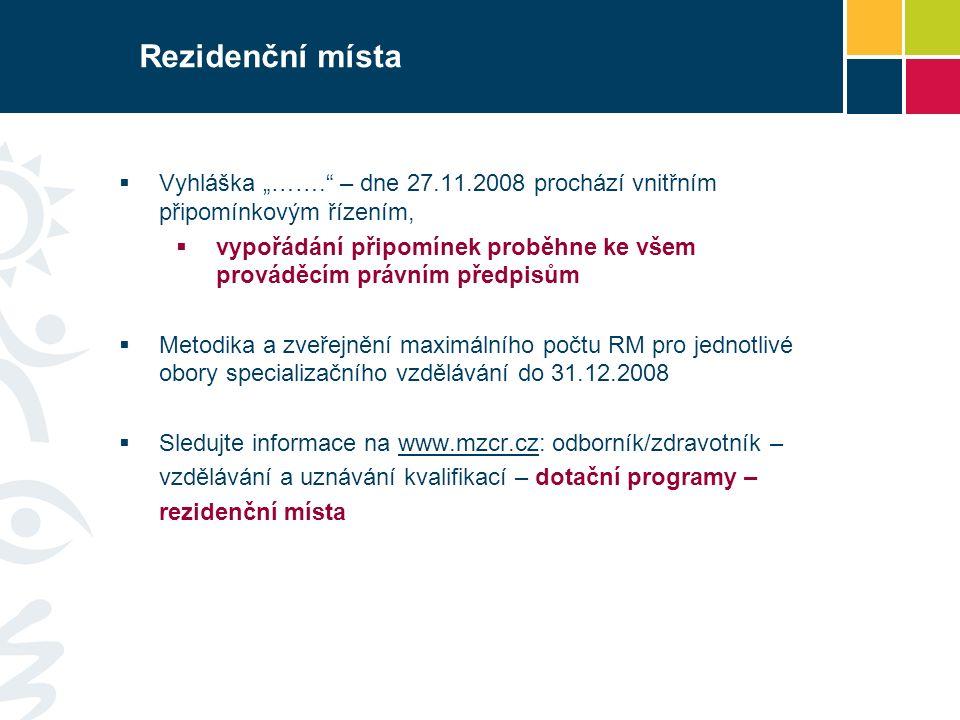 """Rezidenční místa  Vyhláška """"……. – dne 27.11.2008 prochází vnitřním připomínkovým řízením,  vypořádání připomínek proběhne ke všem prováděcím právním předpisům  Metodika a zveřejnění maximálního počtu RM pro jednotlivé obory specializačního vzdělávání do 31.12.2008  Sledujte informace na www.mzcr.cz: odborník/zdravotník –www.mzcr.cz vzdělávání a uznávání kvalifikací – dotační programy – rezidenční místa"""