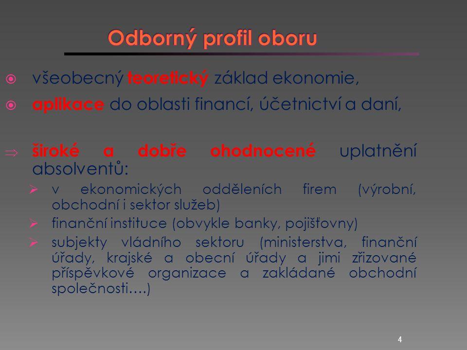 4  všeobecný teoretický základ ekonomie,  aplikace do oblasti financí, účetnictví a daní,  široké a dobře ohodnocené uplatnění absolventů:  v ekonomických odděleních firem (výrobní, obchodní i sektor služeb)  finanční instituce (obvykle banky, pojišťovny)  subjekty vládního sektoru (ministerstva, finanční úřady, krajské a obecní úřady a jimi zřizované příspěvkové organizace a zakládané obchodní společnosti….)