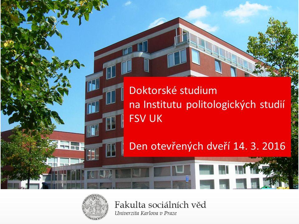 Doktorské studium na Institutu politologických studií FSV UK Den otevřených dveří 14. 3. 2016