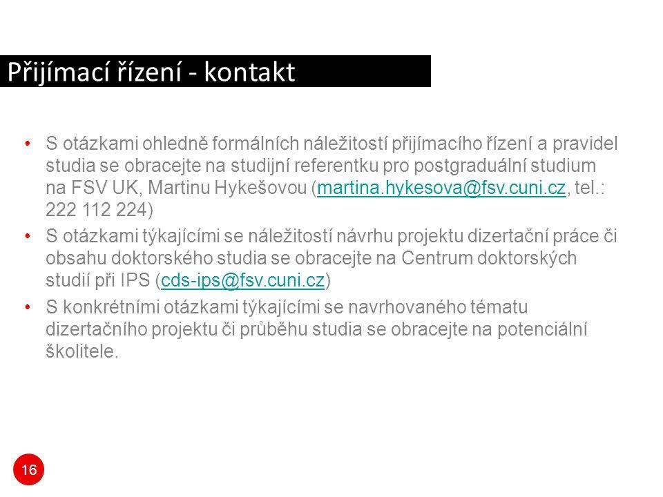 16 S otázkami ohledně formálních náležitostí přijímacího řízení a pravidel studia se obracejte na studijní referentku pro postgraduální studium na FSV UK, Martinu Hykešovou (martina.hykesova@fsv.cuni.cz, tel.: 222 112 224)martina.hykesova@fsv.cuni.cz S otázkami týkajícími se náležitostí návrhu projektu dizertační práce či obsahu doktorského studia se obracejte na Centrum doktorských studií při IPS (cds-ips@fsv.cuni.cz)cds-ips@fsv.cuni.cz S konkrétními otázkami týkajícími se navrhovaného tématu dizertačního projektu či průběhu studia se obracejte na potenciální školitele.