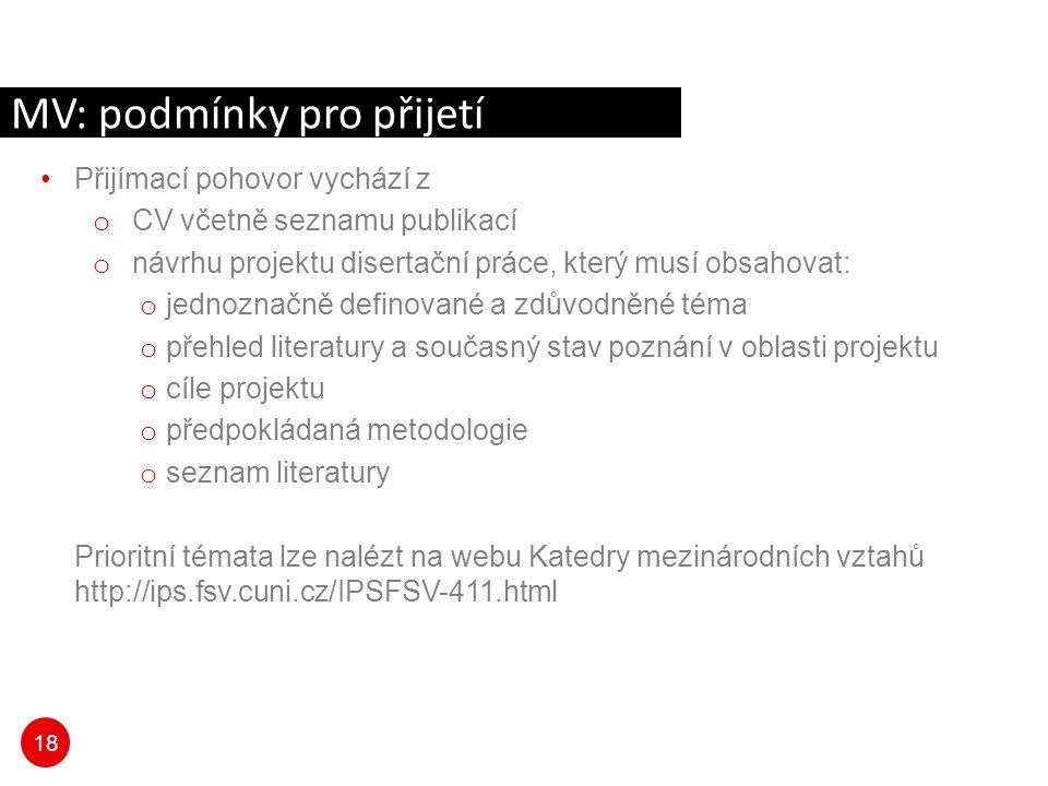 18 Přijímací pohovor vychází z o CV včetně seznamu publikací o návrhu projektu disertační práce, který musí obsahovat: o jednoznačně definované a zdůvodněné téma o přehled literatury a současný stav poznání v oblasti projektu o cíle projektu o předpokládaná metodologie o seznam literatury Prioritní témata lze nalézt na webu Katedry mezinárodních vztahů http://ips.fsv.cuni.cz/IPSFSV-411.html MV: podmínky pro přijetí