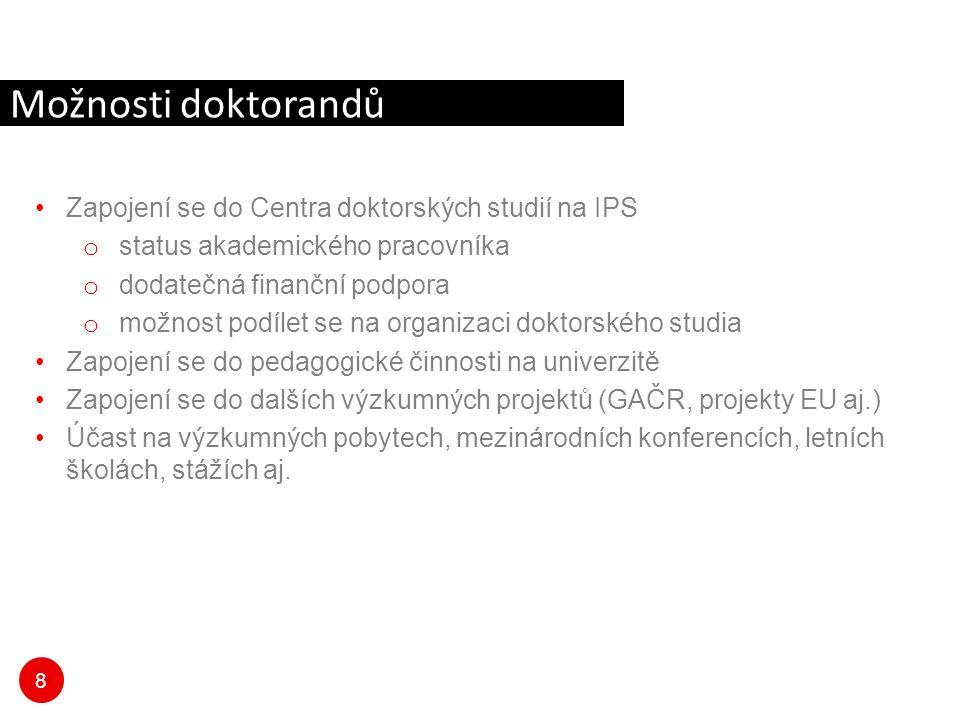 8 Zapojení se do Centra doktorských studií na IPS o status akademického pracovníka o dodatečná finanční podpora o možnost podílet se na organizaci doktorského studia Zapojení se do pedagogické činnosti na univerzitě Zapojení se do dalších výzkumných projektů (GAČR, projekty EU aj.) Účast na výzkumných pobytech, mezinárodních konferencích, letních školách, stážích aj.